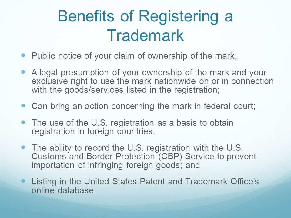 Benefits of Registering a Trademark Public notice of your claim of ownership of the mark; A legal presumption of your ownership of the mark and your exclusive right to use the mark nationwide on or in connection with the goods/services listed in the registration; Can bring an action concerning the mark in federal court; The use of the U.S.
