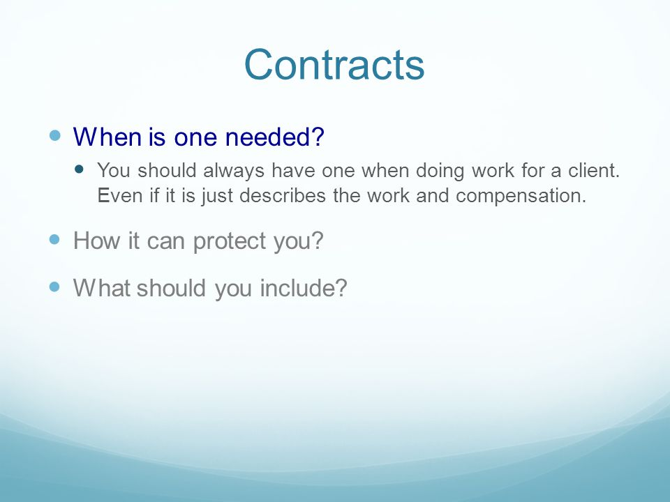 Contracts When is one needed. You should always have one when doing work for a client.