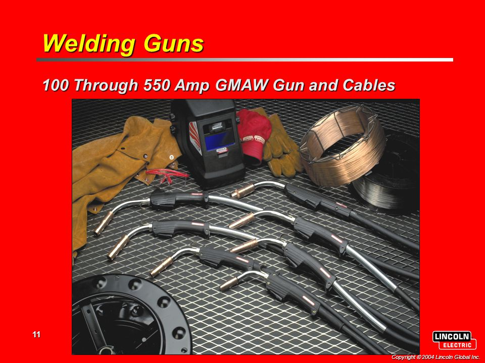 11 Copyright  2004 Lincoln Global Inc. Welding Guns 100 Through 550 Amp GMAW Gun and Cables
