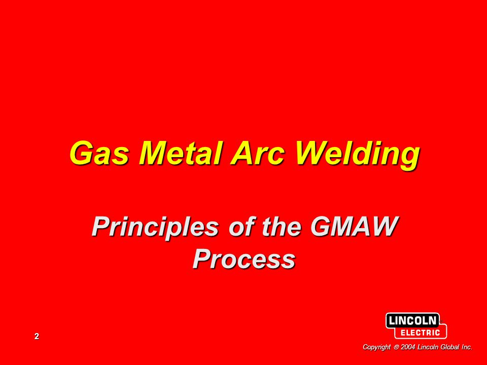 2 Copyright  2004 Lincoln Global Inc. Gas Metal Arc Welding Principles of the GMAW Process