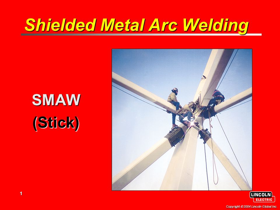 1 Copyright  2004 Lincoln Global Inc. Shielded Metal Arc Welding SMAW(Stick)