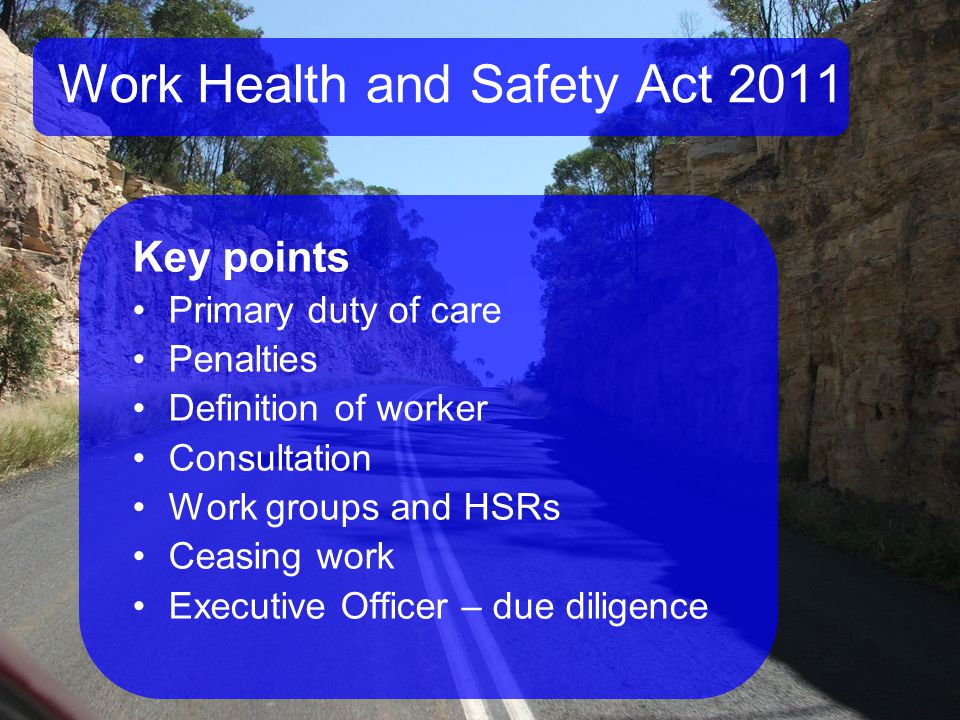 Work Health and Safety Act 2011 Key points Primary duty of care Penalties Definition of worker Consultation Work groups and HSRs Ceasing work Executive Officer – due diligence