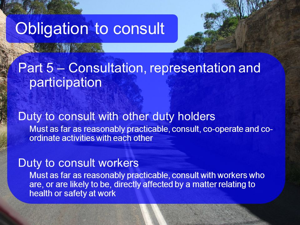 Obligation to consult Part 5 – Consultation, representation and participation Duty to consult with other duty holders Must as far as reasonably practicable, consult, co-operate and co- ordinate activities with each other Duty to consult workers Must as far as reasonably practicable, consult with workers who are, or are likely to be, directly affected by a matter relating to health or safety at work