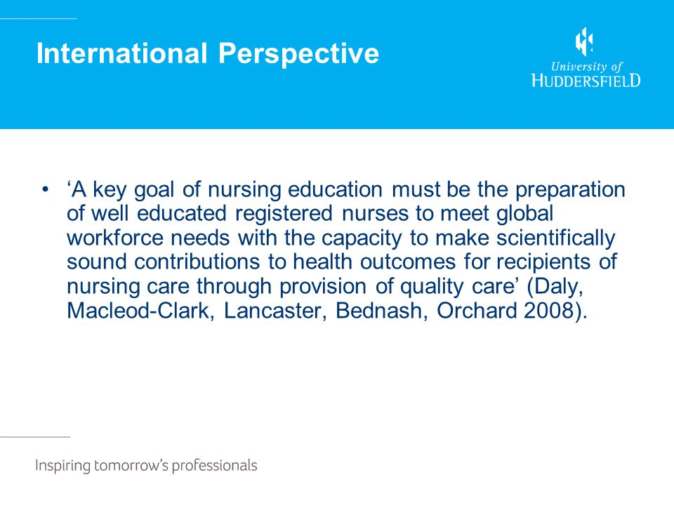 International Perspective 'A key goal of nursing education must be the preparation of well educated registered nurses to meet global workforce needs with the capacity to make scientifically sound contributions to health outcomes for recipients of nursing care through provision of quality care' (Daly, Macleod-Clark, Lancaster, Bednash, Orchard 2008).