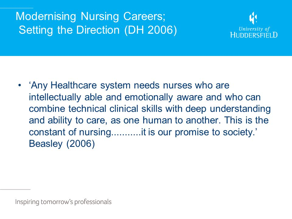 Modernising Nursing Careers; Setting the Direction (DH 2006) 'Any Healthcare system needs nurses who are intellectually able and emotionally aware and who can combine technical clinical skills with deep understanding and ability to care, as one human to another.