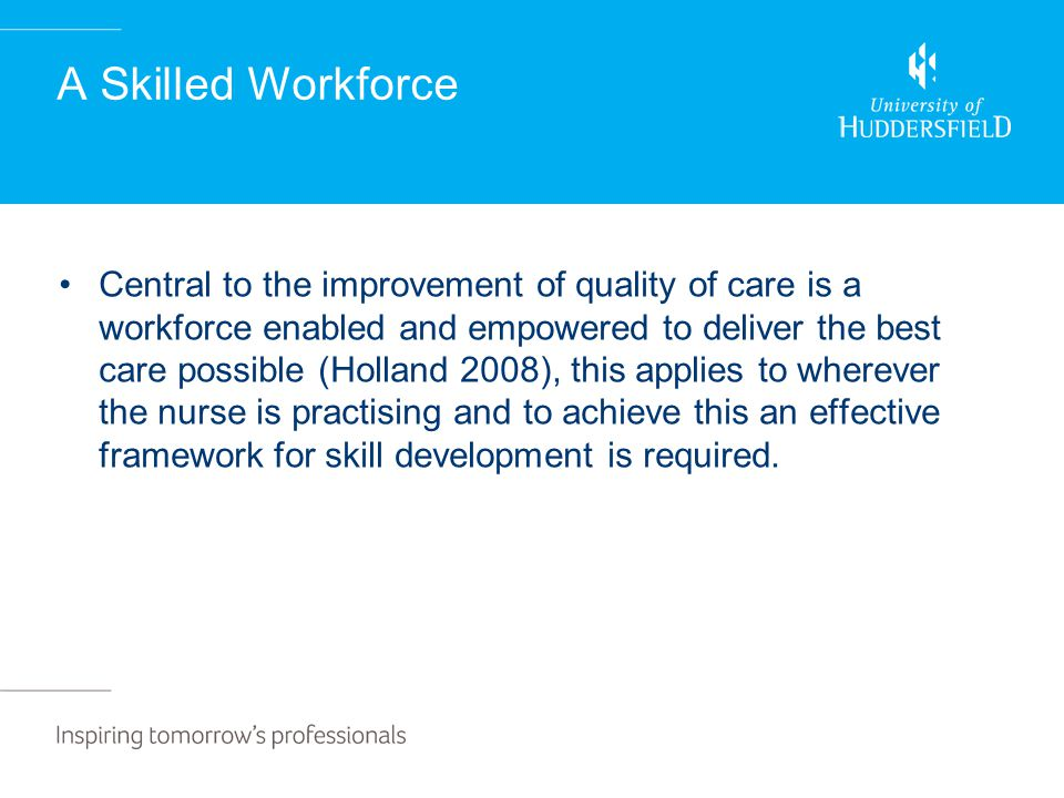 A Skilled Workforce Central to the improvement of quality of care is a workforce enabled and empowered to deliver the best care possible (Holland 2008), this applies to wherever the nurse is practising and to achieve this an effective framework for skill development is required.