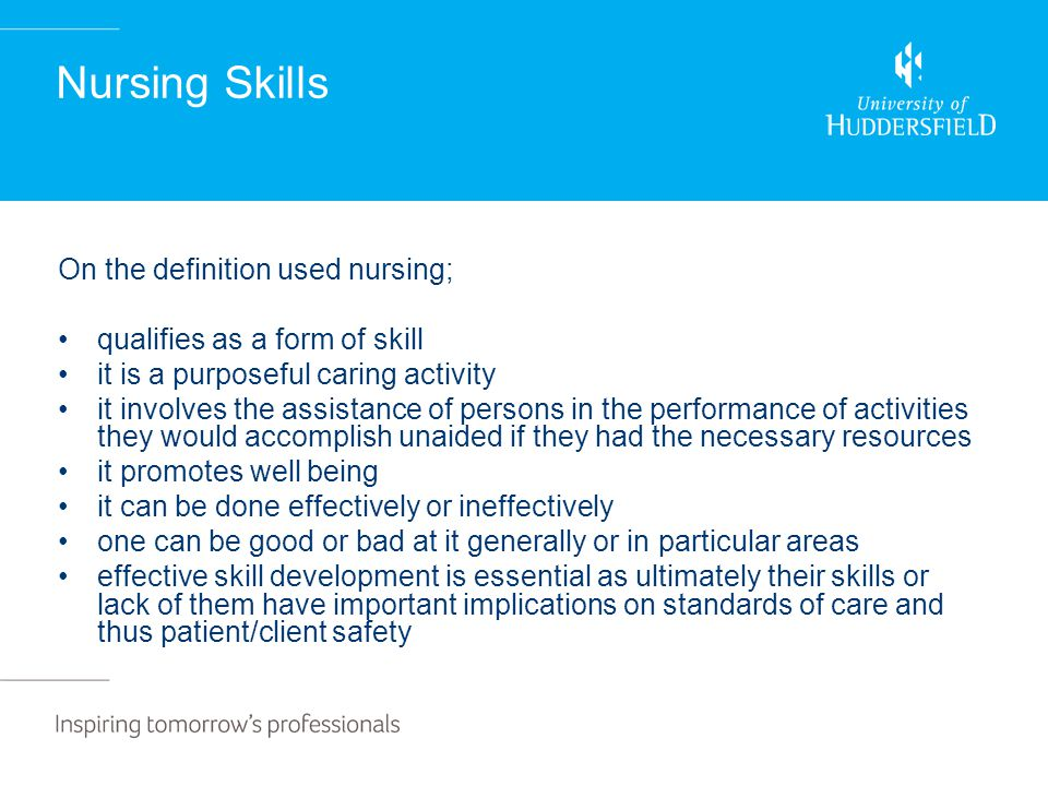 Nursing Skills On the definition used nursing; qualifies as a form of skill it is a purposeful caring activity it involves the assistance of persons in the performance of activities they would accomplish unaided if they had the necessary resources it promotes well being it can be done effectively or ineffectively one can be good or bad at it generally or in particular areas effective skill development is essential as ultimately their skills or lack of them have important implications on standards of care and thus patient/client safety