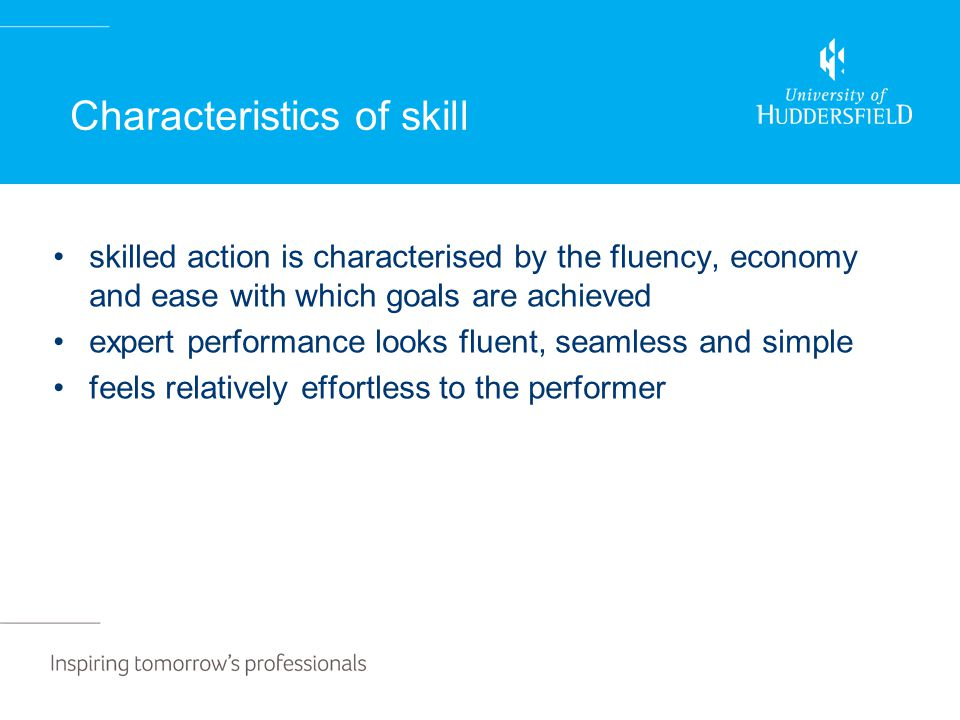 Characteristics of skill skilled action is characterised by the fluency, economy and ease with which goals are achieved expert performance looks fluent, seamless and simple feels relatively effortless to the performer