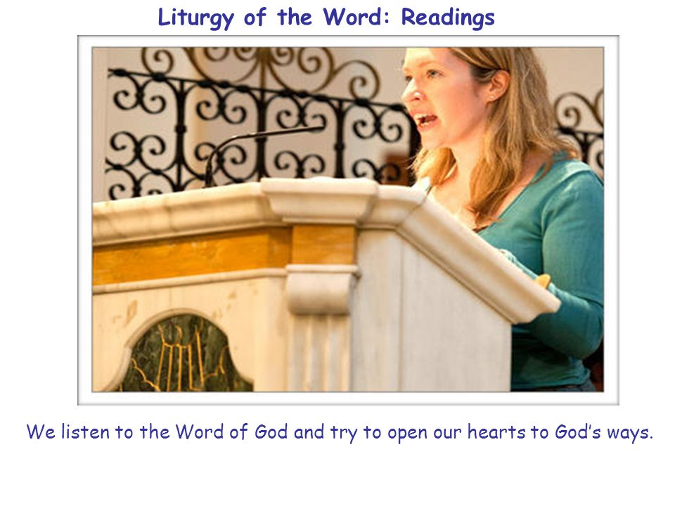 Liturgy of the Word: Readings We listen to the Word of God and try to open our hearts to God's ways.