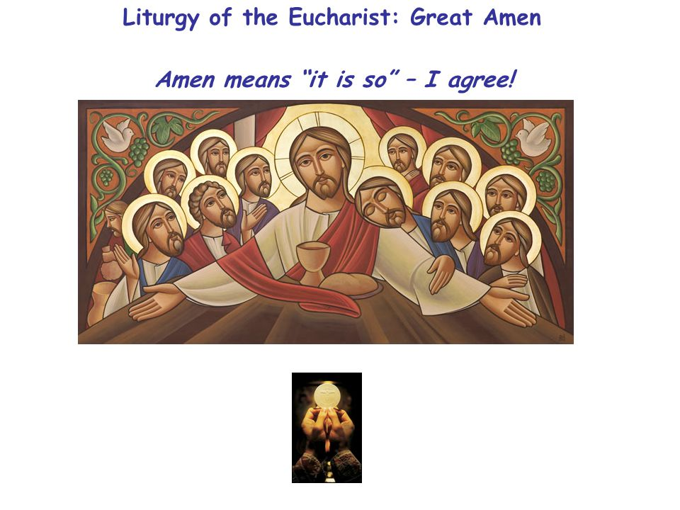 Liturgy of the Eucharist: Great Amen Amen means it is so – I agree!