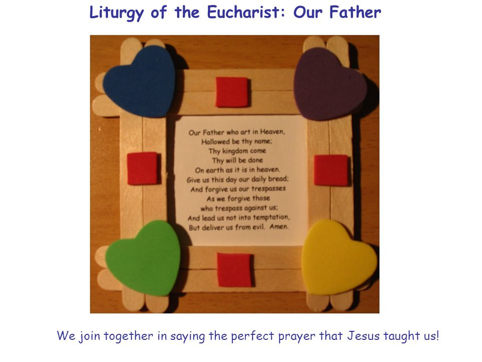 Liturgy of the Eucharist: Our Father We join together in saying the perfect prayer that Jesus taught us!