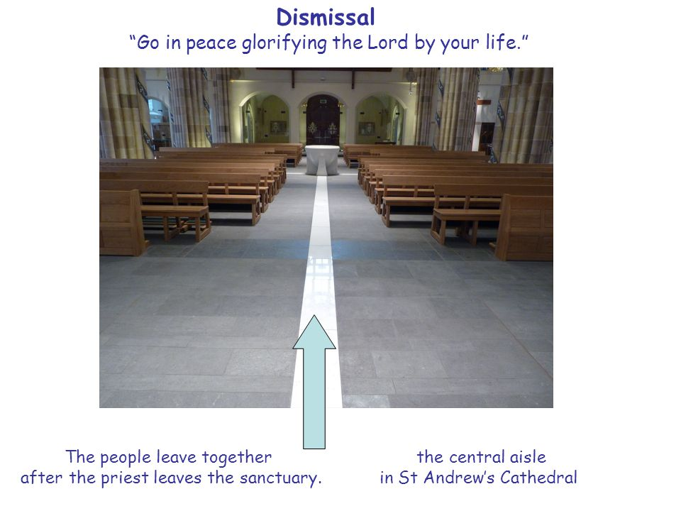 Dismissal Go in peace glorifying the Lord by your life. The people leave together after the priest leaves the sanctuary.