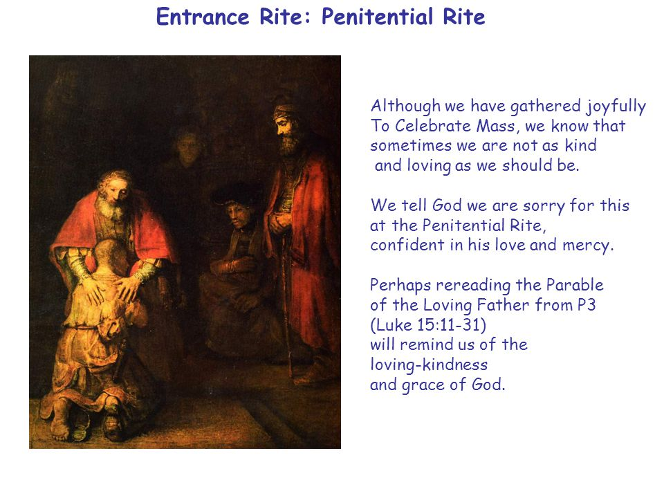 Entrance Rite: Penitential Rite Although we have gathered joyfully To Celebrate Mass, we know that sometimes we are not as kind and loving as we should be.