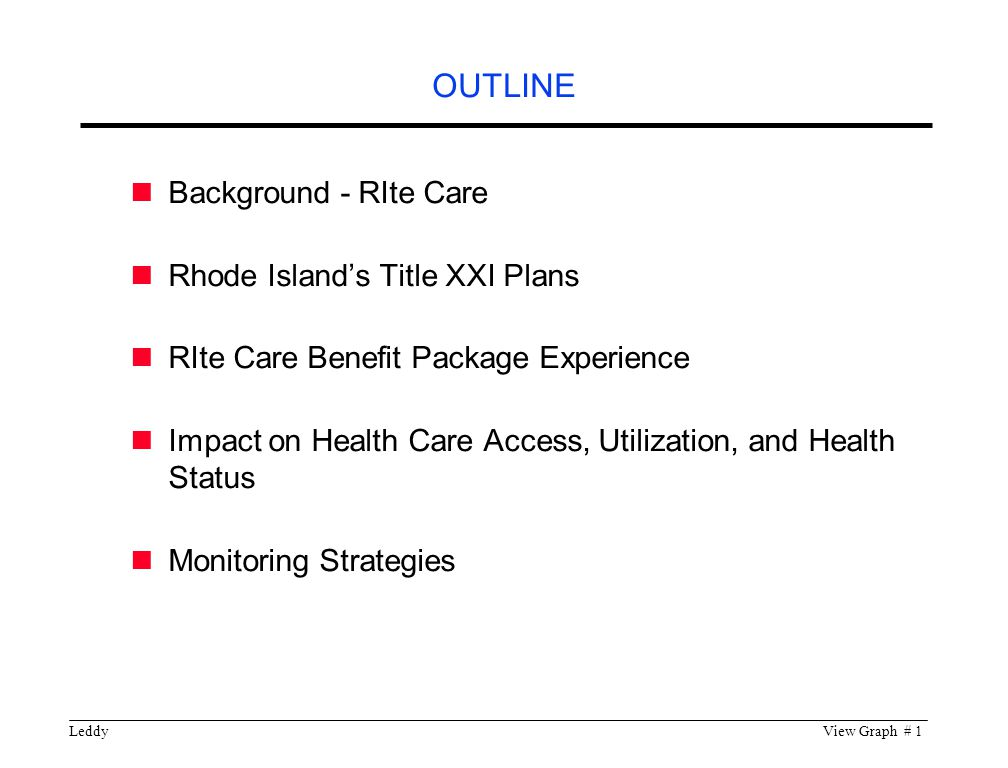 LeddyView Graph # 1 OUTLINE Background - RIte Care Rhode Island's Title XXI Plans RIte Care Benefit Package Experience Impact on Health Care Access, Utilization, and Health Status Monitoring Strategies