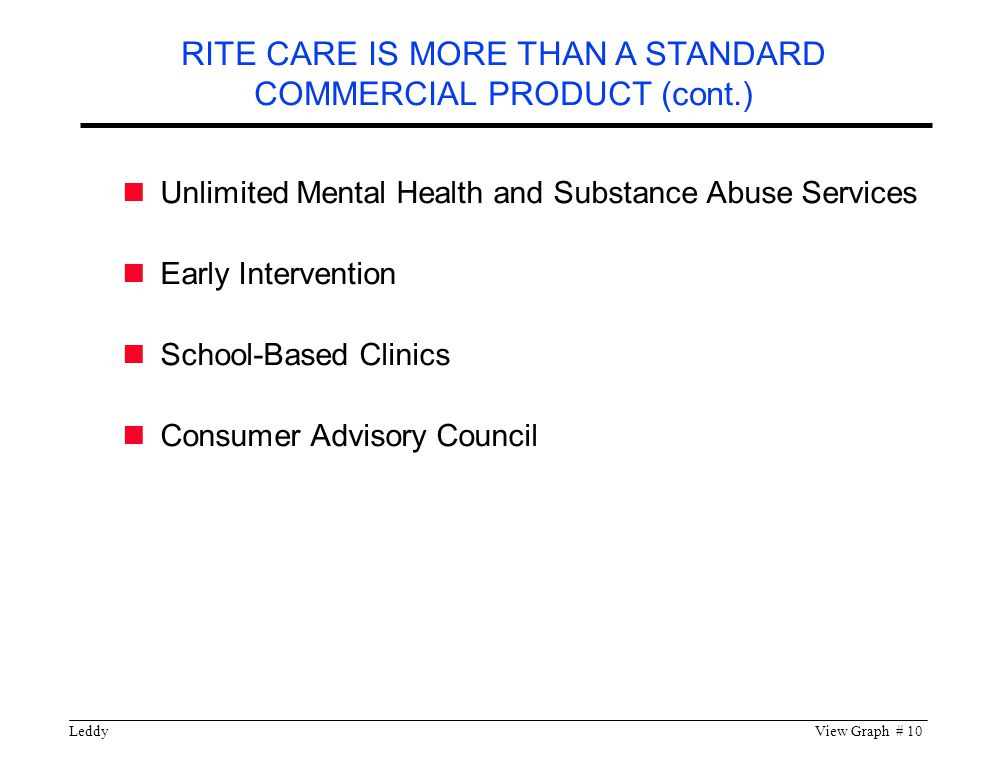 LeddyView Graph # 10 Unlimited Mental Health and Substance Abuse Services Early Intervention School-Based Clinics Consumer Advisory Council RITE CARE IS MORE THAN A STANDARD COMMERCIAL PRODUCT (cont.)