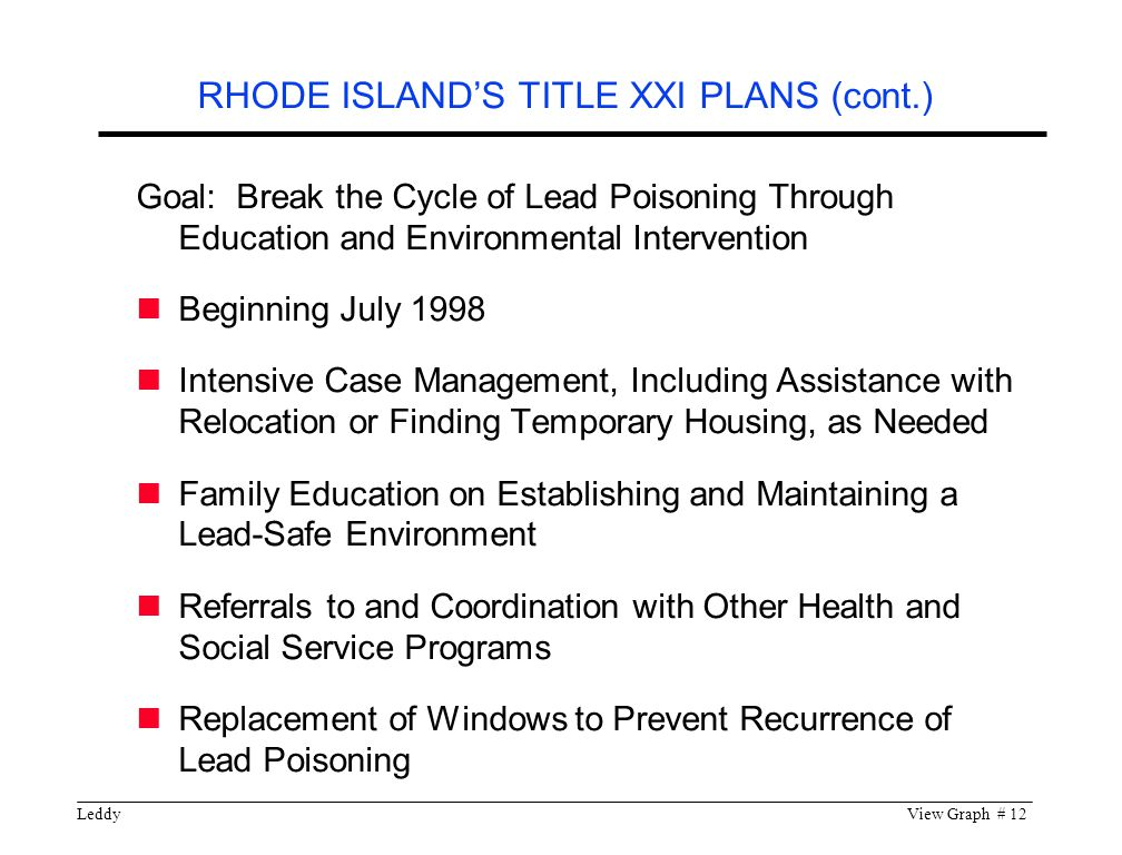 LeddyView Graph # 12 Goal: Break the Cycle of Lead Poisoning Through Education and Environmental Intervention Beginning July 1998 Intensive Case Management, Including Assistance with Relocation or Finding Temporary Housing, as Needed Family Education on Establishing and Maintaining a Lead-Safe Environment Referrals to and Coordination with Other Health and Social Service Programs Replacement of Windows to Prevent Recurrence of Lead Poisoning RHODE ISLAND'S TITLE XXI PLANS (cont.)