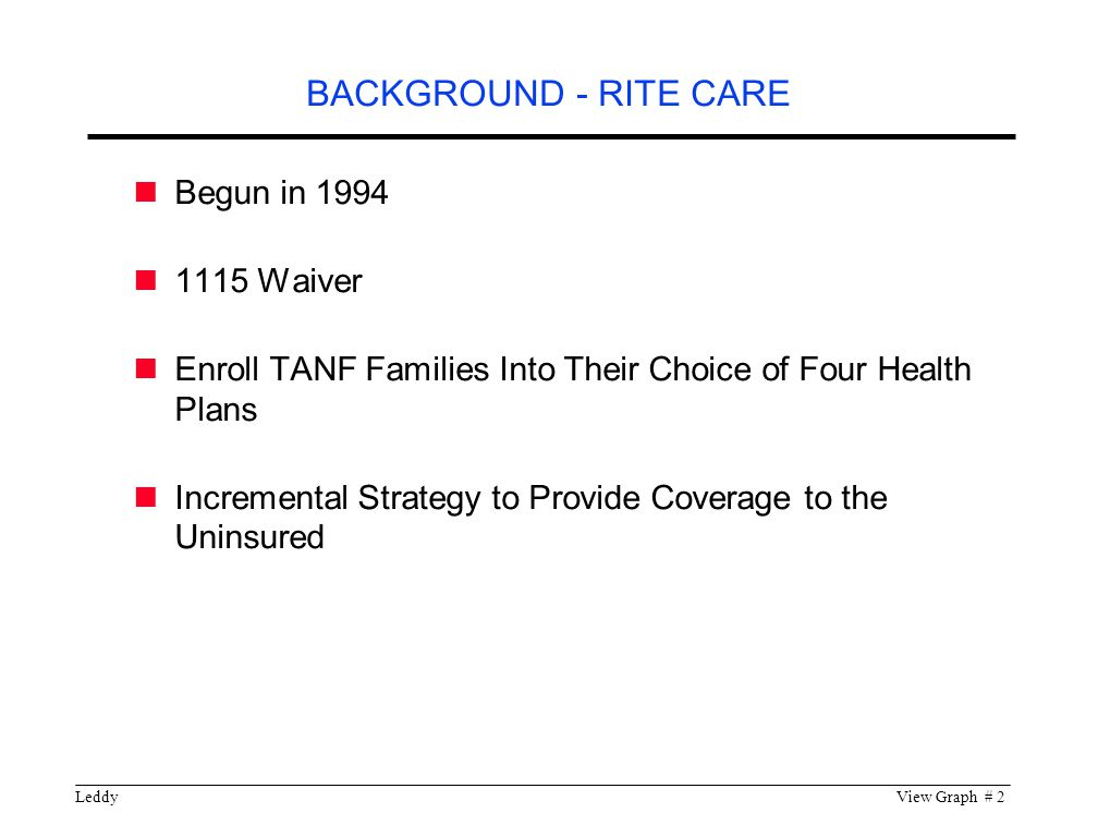 LeddyView Graph # 2 Begun in Waiver Enroll TANF Families Into Their Choice of Four Health Plans Incremental Strategy to Provide Coverage to the Uninsured BACKGROUND - RITE CARE