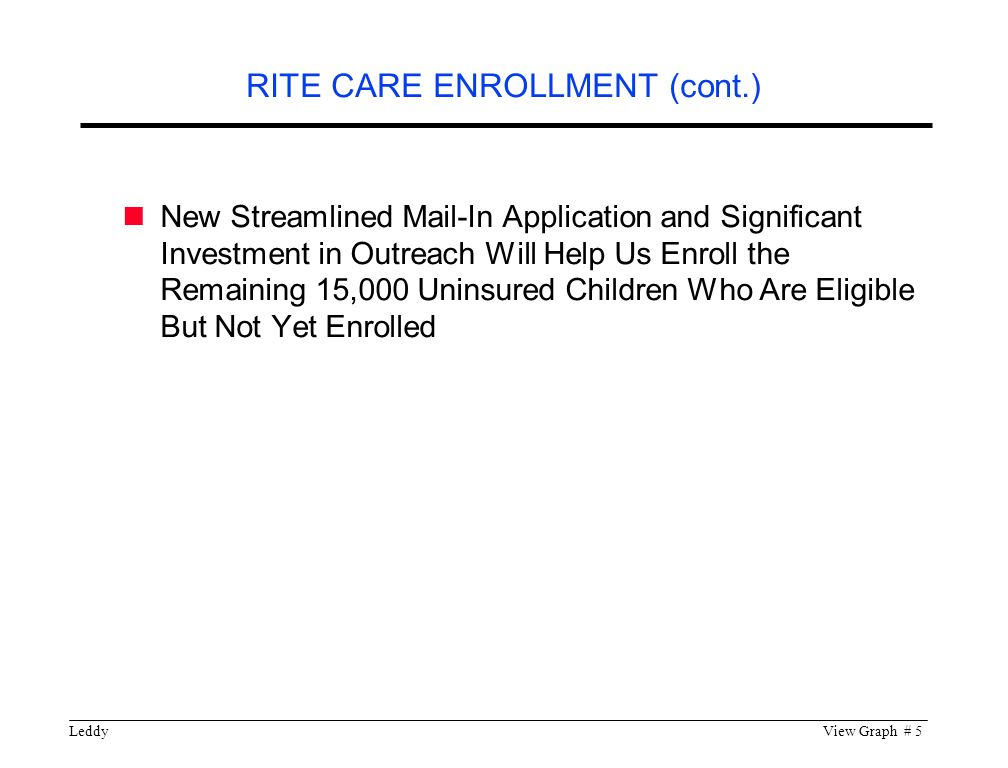 LeddyView Graph # 5 New Streamlined Mail-In Application and Significant Investment in Outreach Will Help Us Enroll the Remaining 15,000 Uninsured Children Who Are Eligible But Not Yet Enrolled RITE CARE ENROLLMENT (cont.)