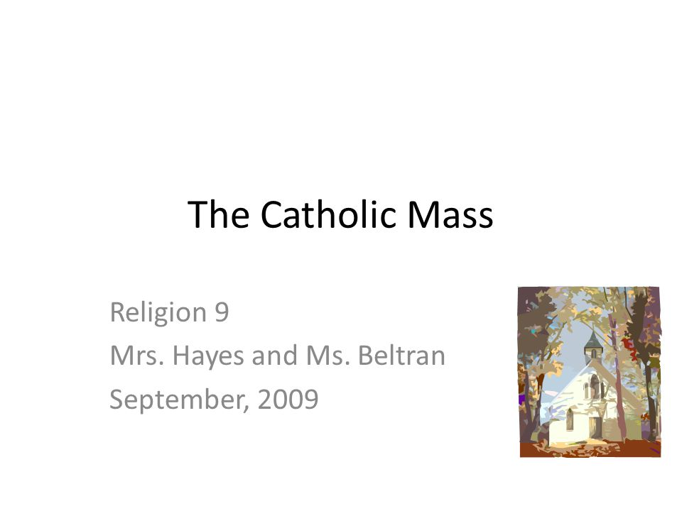 The Catholic Mass Religion 9 Mrs. Hayes and Ms. Beltran September, 2009