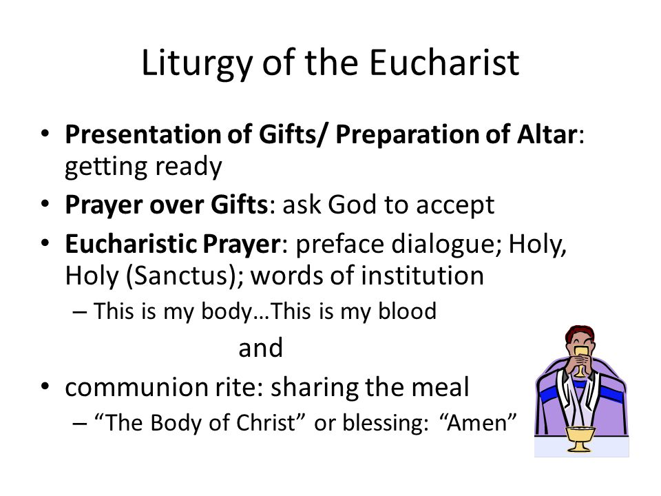 Liturgy of the Eucharist Presentation of Gifts/ Preparation of Altar: getting ready Prayer over Gifts: ask God to accept Eucharistic Prayer: preface dialogue; Holy, Holy (Sanctus); words of institution – This is my body…This is my blood and communion rite: sharing the meal – The Body of Christ or blessing: Amen