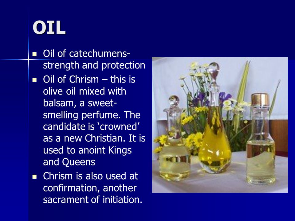 OIL Oil of catechumens- strength and protection Oil of Chrism – this is olive oil mixed with balsam, a sweet- smelling perfume.