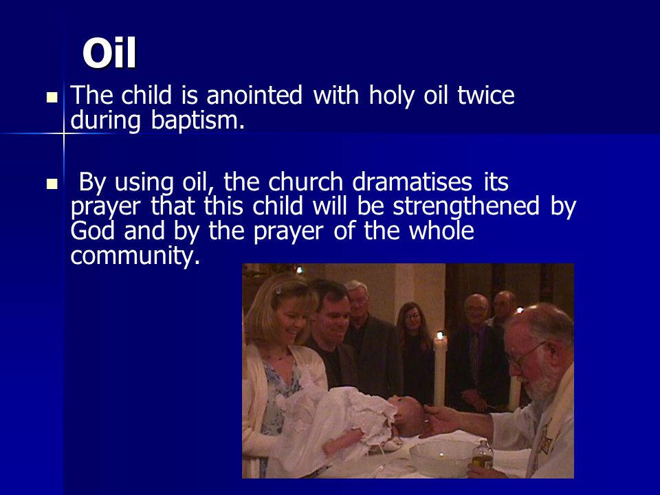 Oil The child is anointed with holy oil twice during baptism.