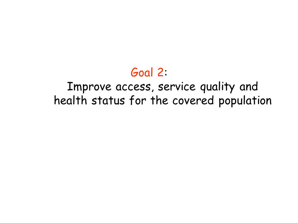 Goal 2: Improve access, service quality and health status for the covered population
