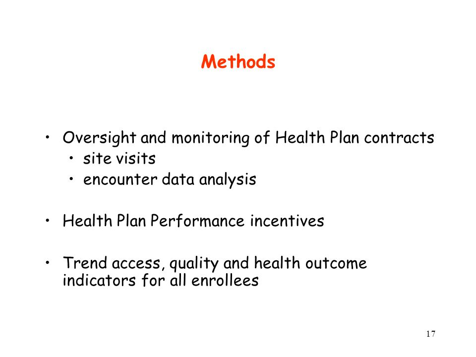 17 Oversight and monitoring of Health Plan contracts site visits encounter data analysis Health Plan Performance incentives Trend access, quality and health outcome indicators for all enrollees Methods