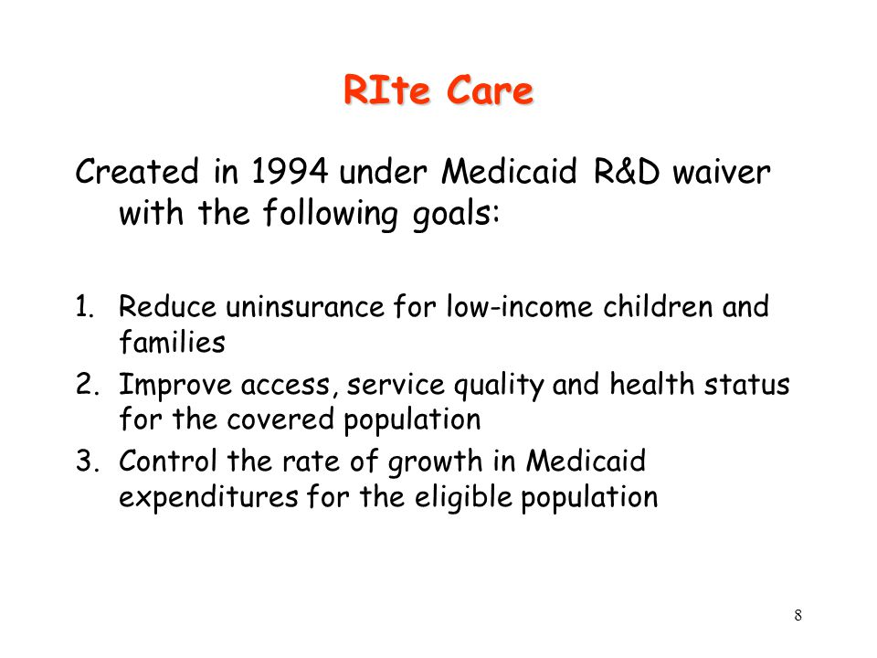 8 RIte Care Created in 1994 under Medicaid R&D waiver with the following goals: 1.Reduce uninsurance for low-income children and families 2.Improve access, service quality and health status for the covered population 3.Control the rate of growth in Medicaid expenditures for the eligible population