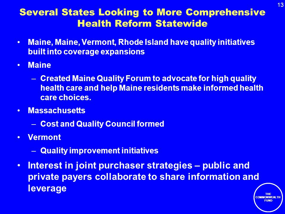 13 THE COMMONWEALTH FUND Several States Looking to More Comprehensive Health Reform Statewide Maine, Maine, Vermont, Rhode Island have quality initiatives built into coverage expansions Maine –Created Maine Quality Forum to advocate for high quality health care and help Maine residents make informed health care choices.