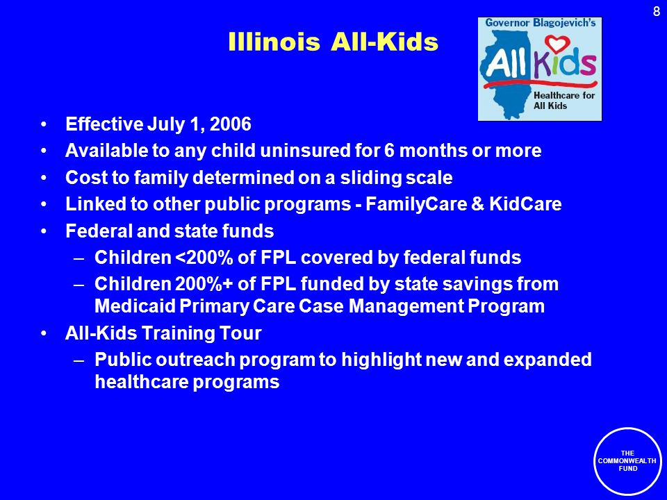 8 THE COMMONWEALTH FUND Illinois All-Kids Effective July 1, 2006 Available to any child uninsured for 6 months or more Cost to family determined on a sliding scale Linked to other public programs - FamilyCare & KidCare Federal and state funds –Children <200% of FPL covered by federal funds –Children 200%+ of FPL funded by state savings from Medicaid Primary Care Case Management Program All-Kids Training Tour –Public outreach program to highlight new and expanded healthcare programs