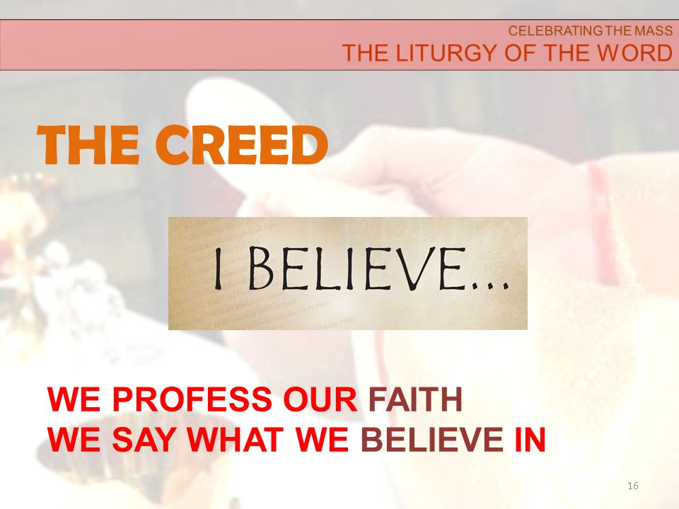 THE CREED 16 WE PROFESS OUR FAITH WE SAY WHAT WE BELIEVE IN