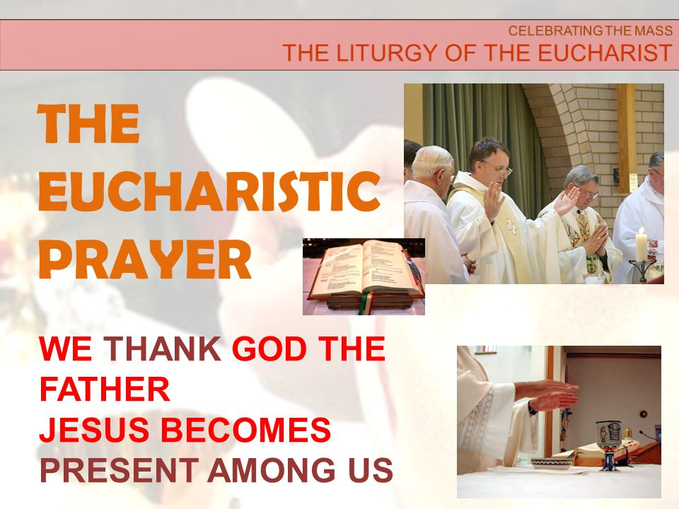 THE EUCHARISTIC PRAYER 20 WE THANK GOD THE FATHER JESUS BECOMES PRESENT AMONG US