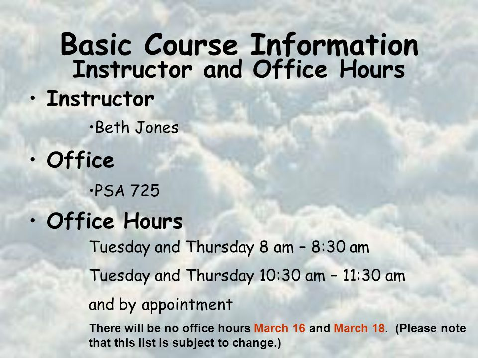 Basic Course Information Instructor Office Office Hours Beth Jones PSA 725 Tuesday and Thursday 8 am – 8:30 am Tuesday and Thursday 10:30 am – 11:30 am and by appointment There will be no office hours March 16 and March 18.