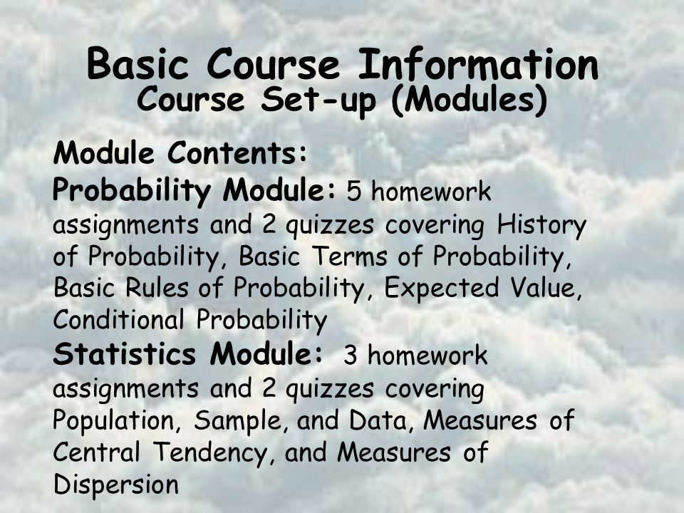 Basic Course Information Course Set-up (Modules) Module Contents: Probability Module: 5 homework assignments and 2 quizzes covering History of Probability, Basic Terms of Probability, Basic Rules of Probability, Expected Value, Conditional Probability Statistics Module: 3 homework assignments and 2 quizzes covering Population, Sample, and Data, Measures of Central Tendency, and Measures of Dispersion