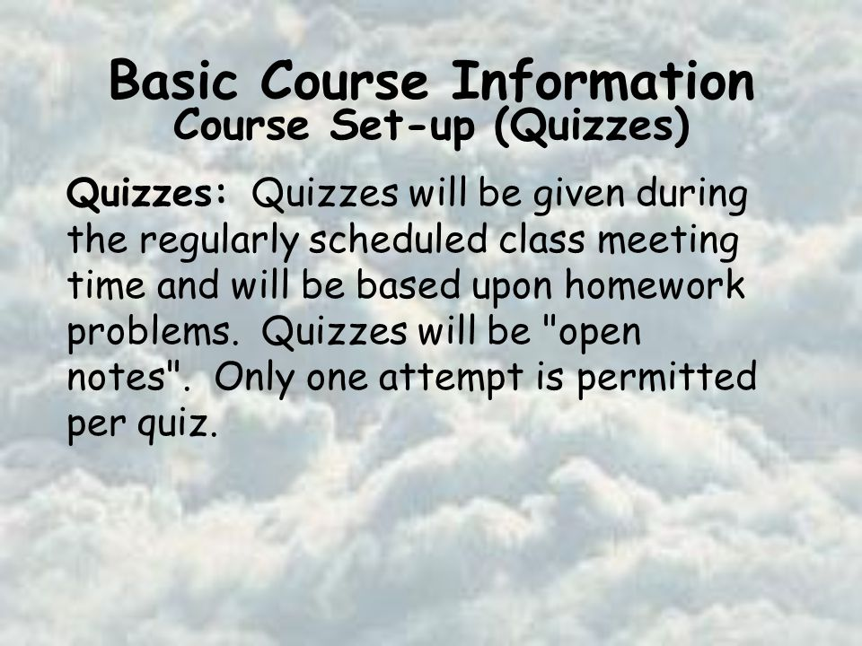 Basic Course Information Course Set-up (Quizzes) Quizzes: Quizzes will be given during the regularly scheduled class meeting time and will be based upon homework problems.
