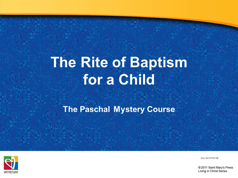 The Rite of Baptism for a Child The Paschal Mystery Course Document # TX001326
