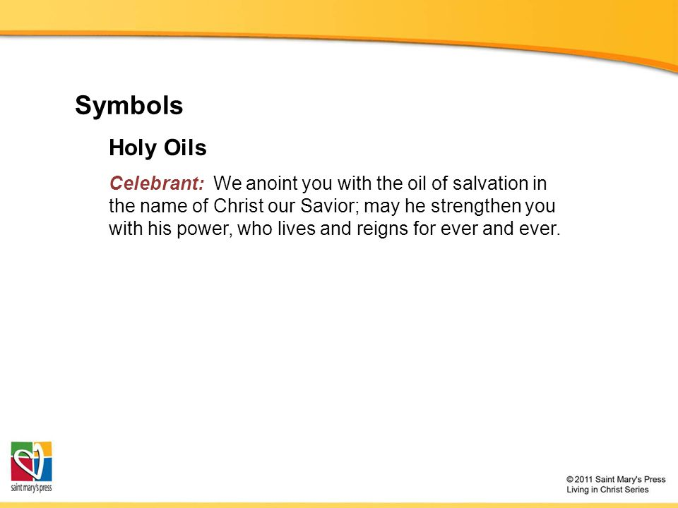 Symbols Holy Oils Celebrant: We anoint you with the oil of salvation in the name of Christ our Savior; may he strengthen you with his power, who lives and reigns for ever and ever.