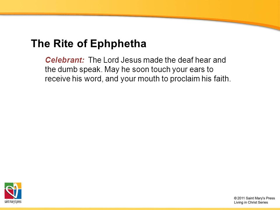 The Rite of Ephphetha Celebrant: The Lord Jesus made the deaf hear and the dumb speak.