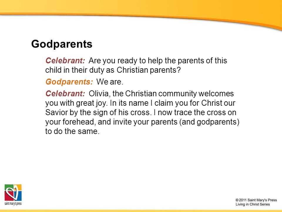 Godparents Celebrant: Are you ready to help the parents of this child in their duty as Christian parents.