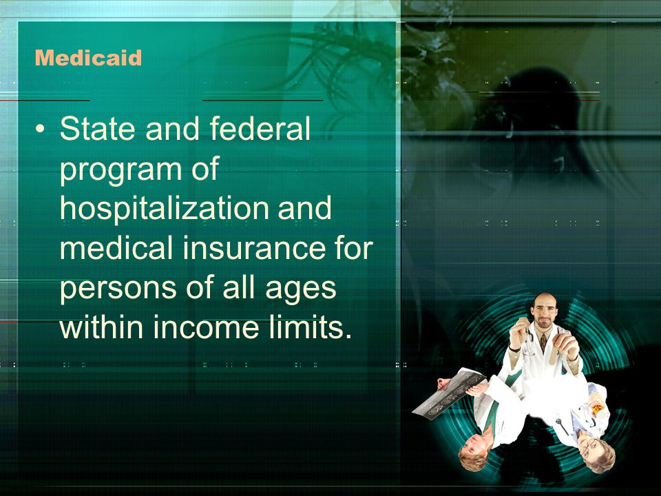 Medicaid State and federal program of hospitalization and medical insurance for persons of all ages within income limits.