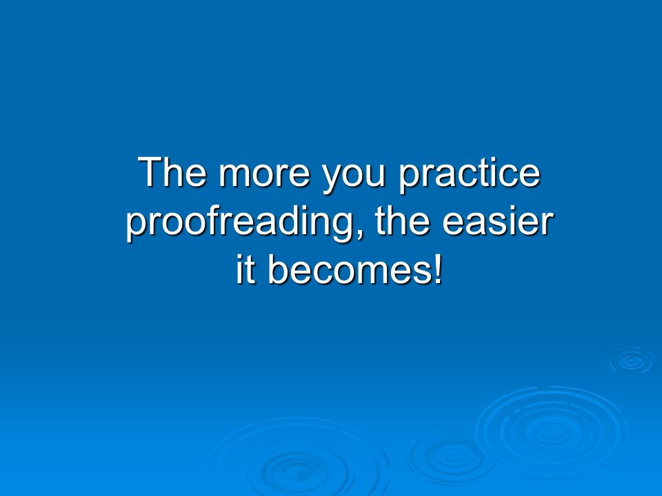 The more you practice proofreading, the easier it becomes!