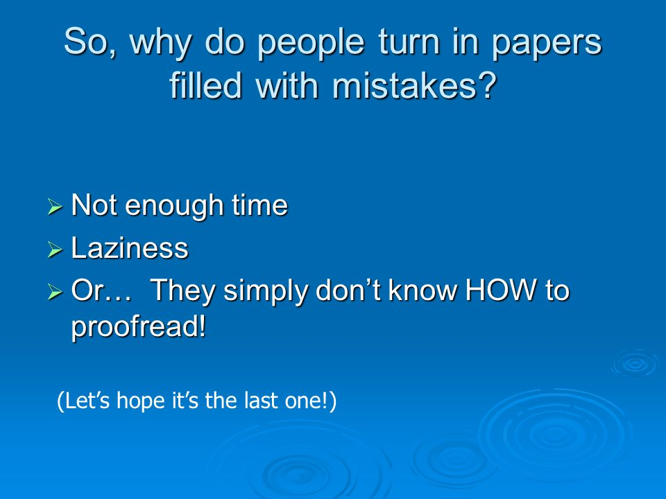 So, why do people turn in papers filled with mistakes.