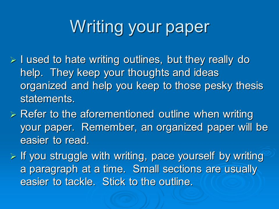 Writing your paper  I used to hate writing outlines, but they really do help.