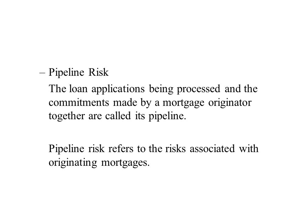 –Pipeline Risk The loan applications being processed and the commitments made by a mortgage originator together are called its pipeline.