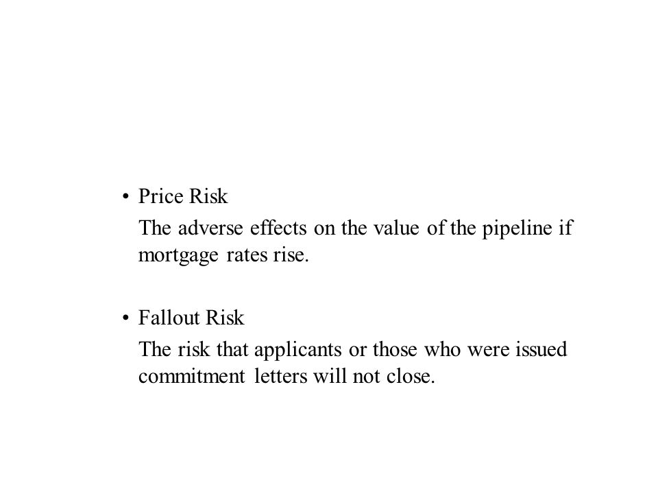Price Risk The adverse effects on the value of the pipeline if mortgage rates rise.