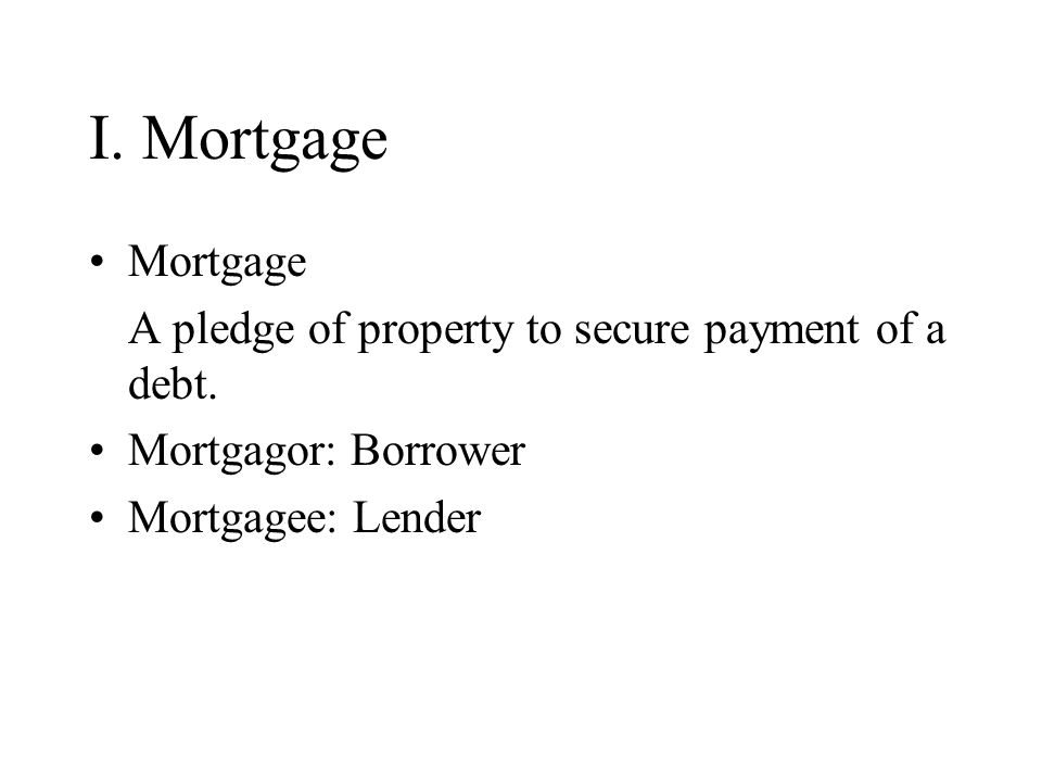 I. Mortgage Mortgage A pledge of property to secure payment of a debt.