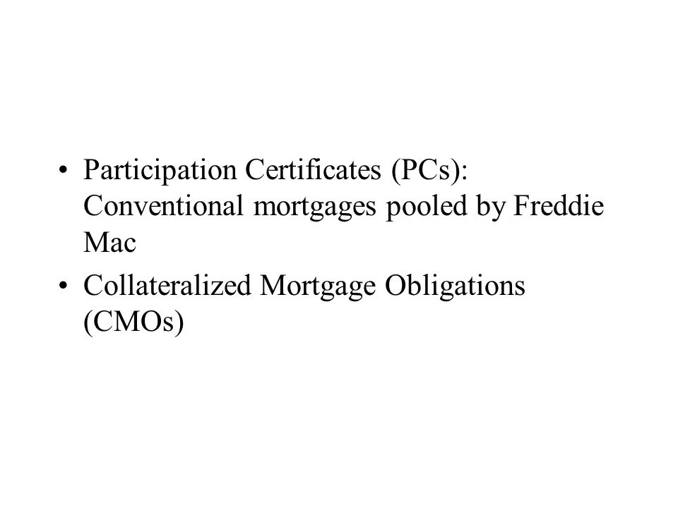 Participation Certificates (PCs): Conventional mortgages pooled by Freddie Mac Collateralized Mortgage Obligations (CMOs)