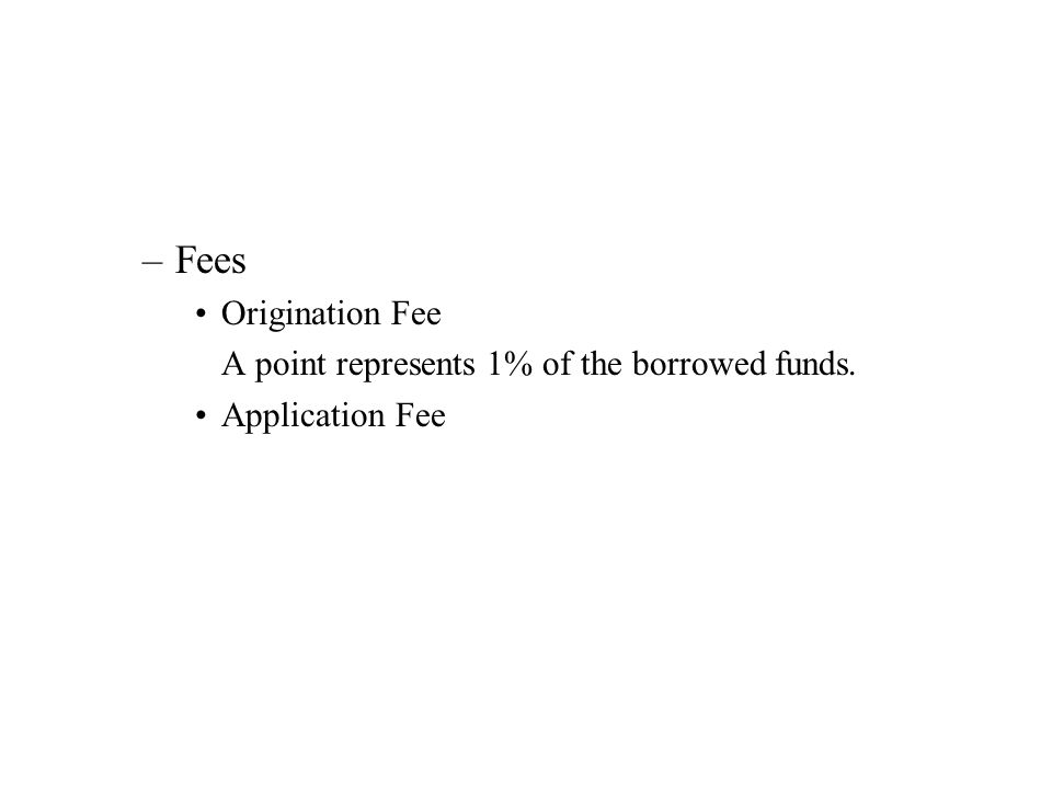 –Fees Origination Fee A point represents 1% of the borrowed funds. Application Fee