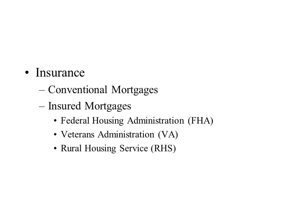 Insurance –Conventional Mortgages –Insured Mortgages Federal Housing Administration (FHA) Veterans Administration (VA) Rural Housing Service (RHS)